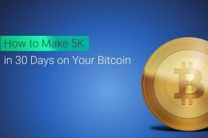 How to Make 5K in 30 Days on Your Bitcoin